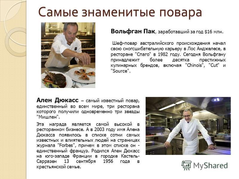 Самые знаменитые повара Вольфган Пак, заработавший за год $16 млн. Шеф-повар австралийского происхождения начал свою сногсшибательную карьеру в Лос Анджелесе, в ресторане