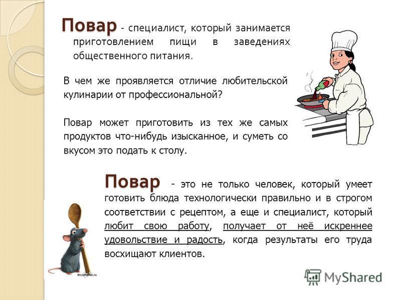 Повар Повар - специалист, который занимается приготовлением пищи в заведениях общественного питания. В чем же проявляется отличие любительской кулинарии от профессиональной? Повар может приготовить из тех же самых продуктов что-нибудь изысканное, и с
