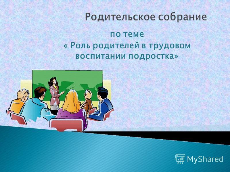 по теме « Роль родителей в трудовом воспитании подростка»
