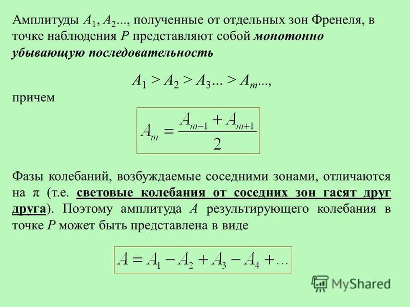 Амплитуды А 1, А 2..., полученные от отдельных зон Френеля, в точке наблюдения Р представляют собой монотонно убывающую последовательность A 1 > A 2 > A 3... > A m..., причем Фазы колебаний, возбуждаемые соседними зонами, отличаются на π (т.е. светов