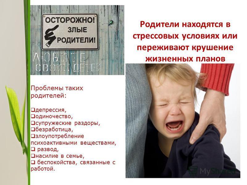 Родители находятся в стрессовых условиях или переживают крушение жизненных планов Проблемы таких родителей: депрессия, одиночество, супружеские раздоры, безработица, злоупотребление психоактивными веществами, развод, насилие в семье, беспокойства, св