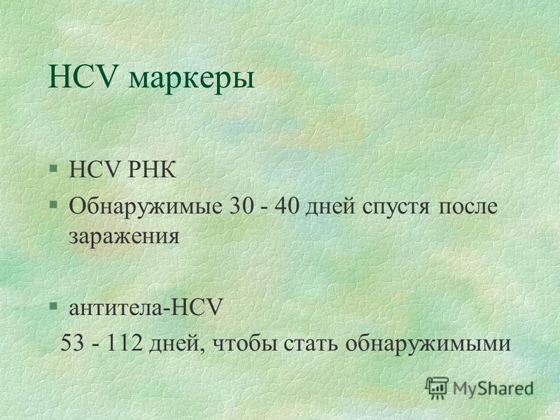 HCV маркеры §HCV РНК §Обнаружимые 30 - 40 дней спустя после заражения §антитела-HCV 53 - 112 дней, чтобы стать обнаружимыми
