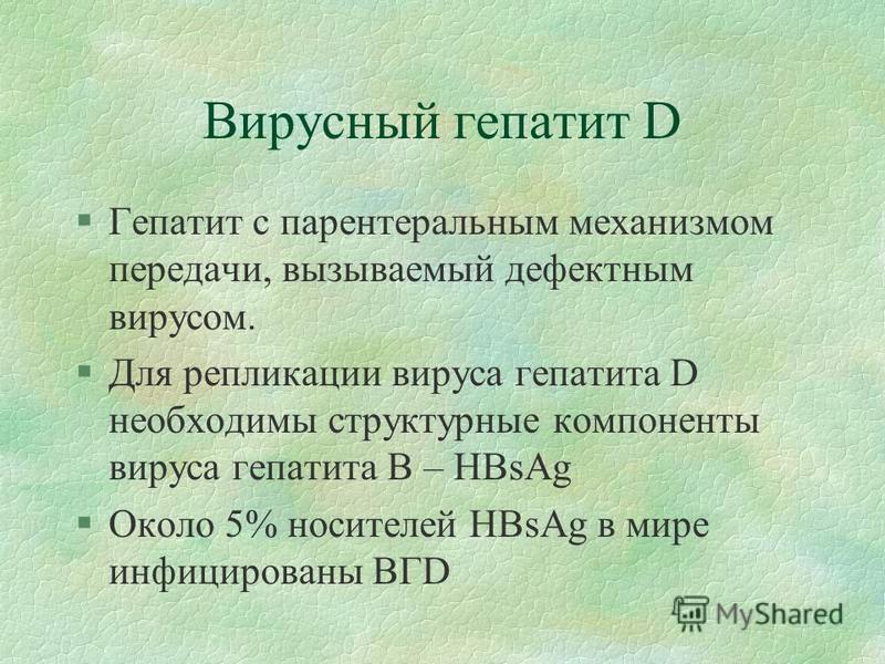 Вирусный гепатит D §Гепатит с парентеральным механизмом передачи, вызываемый дефектным вирусом. §Для репликации вируса гепатита D необходимы структурные компоненты вируса гепатита В – HBsAg §Около 5% носителей HBsAg в мире инфицированы ВГD