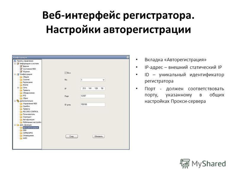 Веб-интерфейс регистратора. Настройки авторегистрации Вкладка «Авторегистрация» IP-адрес – внешний статический IP ID – уникальный идентификатор регистратора Порт - должен соответствовать порту, указанному в общих настройках Прокси-сервера