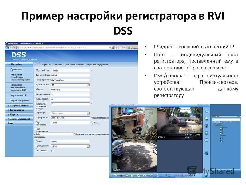 Пример настройки регистратора в RVI DSS IP-адрес – внешний статический IP Порт – индивидуальный порт регистратора, поставленный ему в соответствие в Прокси-сервере Имя/пароль – пара виртуального устройства Прокси-сервера, соответствующая данному реги