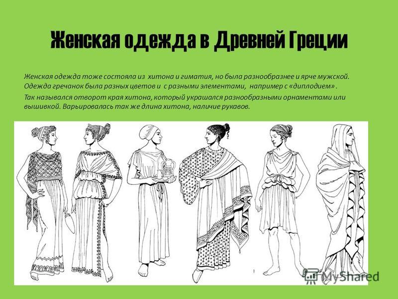 Женская одежда в Древней Греции Женская одежда тоже состояла из хитона и гиматия, но была разнообразнее и ярче мужской. Одежда гречанок была разных цветов и с разными элементами, например с «дисплодием». Так назывался отворот края хитона, который укр