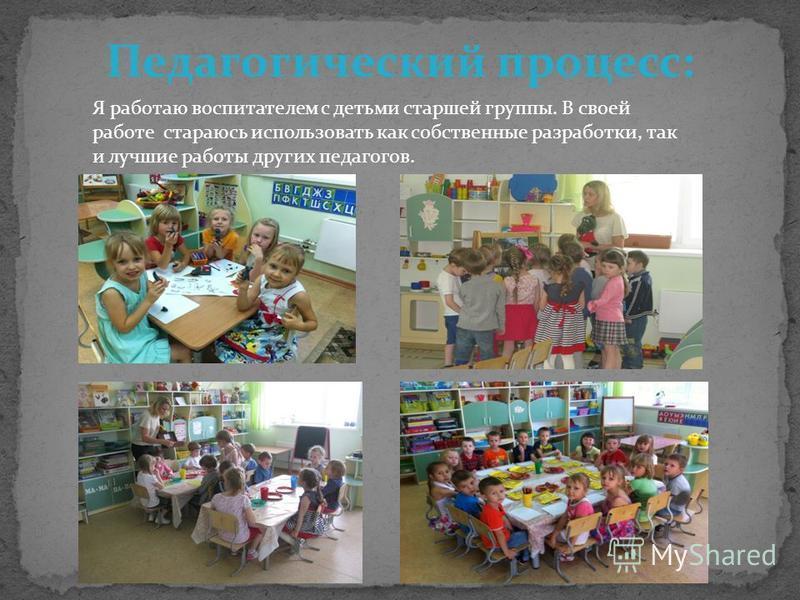 Педагогический процесс: Я работаю воспитателем с детьми старшей группы. В своей работе стараюсь использовать как собственные разработки, так и лучшие работы других педагогов.