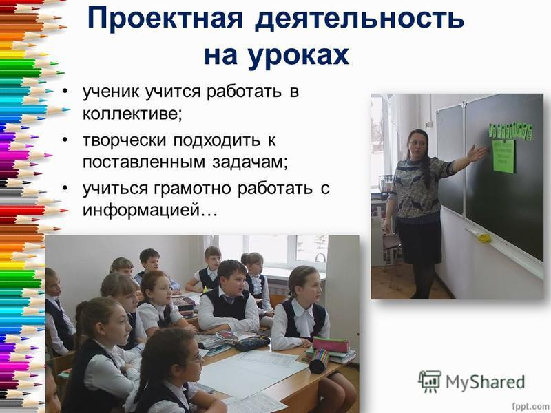 Проектная деятельность на уроках ученик учится работать в коллективе; творчески подходить к поставленным задачам; учиться грамотно работать с информацией…
