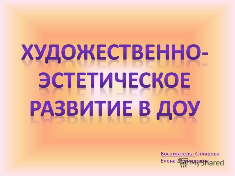 Воспитатель: Склярова Елена Леонидовна