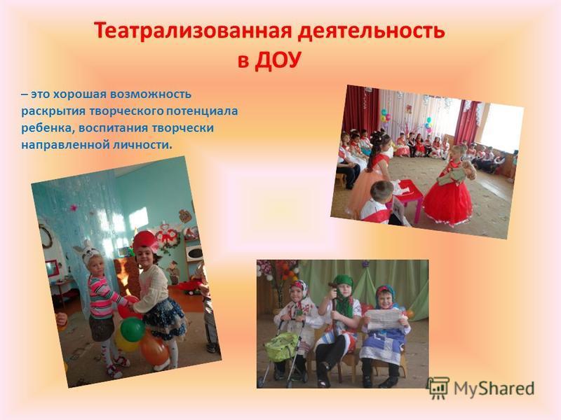 Театрализованная деятельность в ДОУ – это хорошая возможность раскрытия творческого потенциала ребенка, воспитания творчески направленной личности.