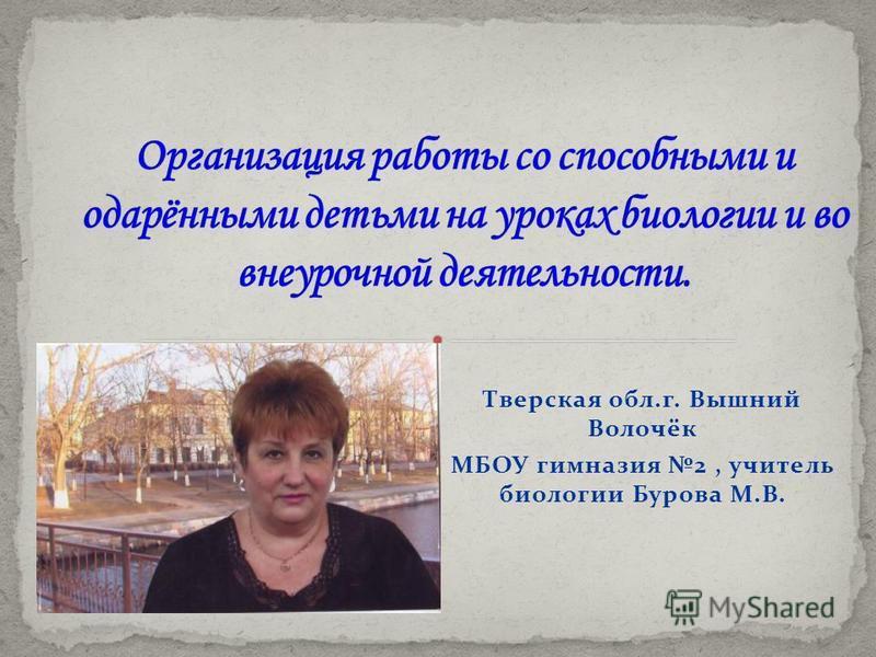 Тверская обл.г. Вышний Волочёк МБОУ гимназия 2, учитель биологии Бурова М.В.