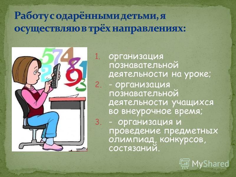 1. организация познавательной деятельности на уроке; 2. - организация познавательной деятельности учащихся во внеурочное время; 3. - организация и проведение предметных олимпиад, конкурсов, состязаний.