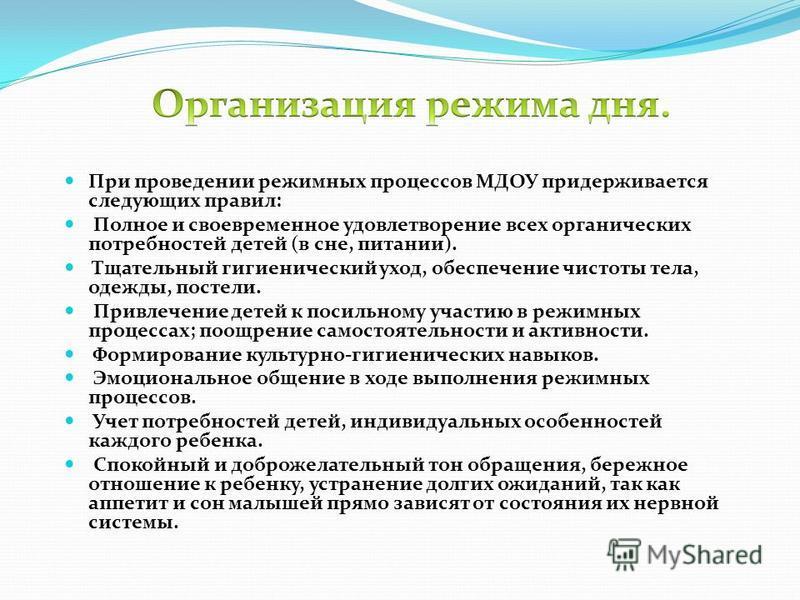 При проведении режимных процессов МДОУ придерживается следующих правил: Полное и своевременное удовлетворение всех органических потребностей детей (в сне, питании). Тщательный гигиенический уход, обеспечение чистоты тела, одежды, постели. Привлечение
