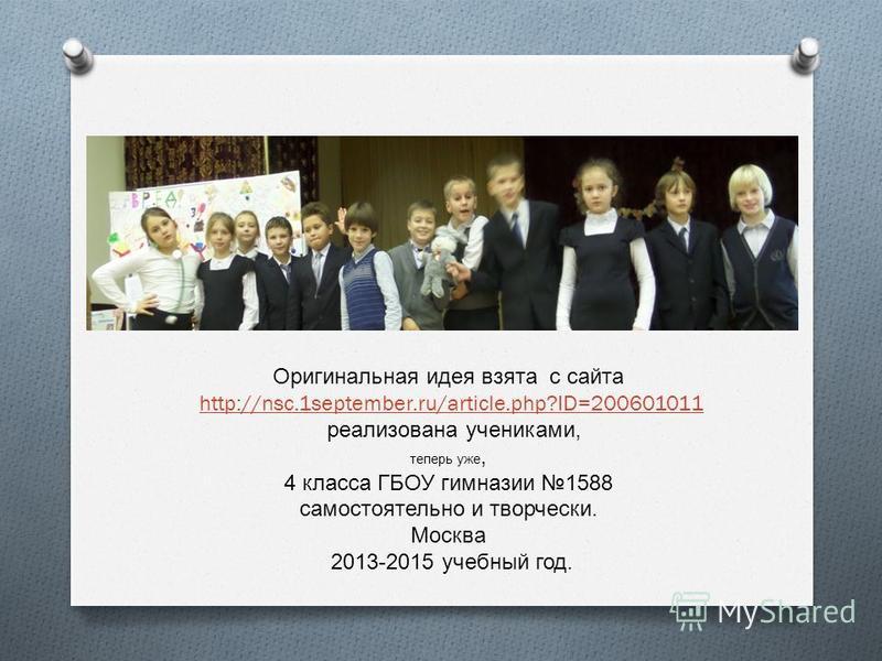 Оригинальная идея взята с сайта http://nsc.1september.ru/article.php?ID=200601011 реализована учениками, теперь уже, 4 класса ГБОУ гимназии 1588 самостоятельно и творчески. Москва 2013-2015 учебный год.