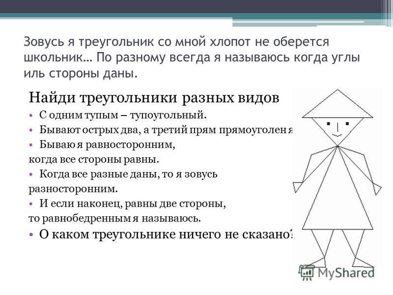 Зовусь я треугольник со мной хлопот не оберется школьник… По разному всегда я называюсь когда углы иль стороны даны. Найди треугольники разных видов С одним тупым – тупоугольный. Бывают острых два, а третий прям прямоуголен я. Бываю я равносторонним,