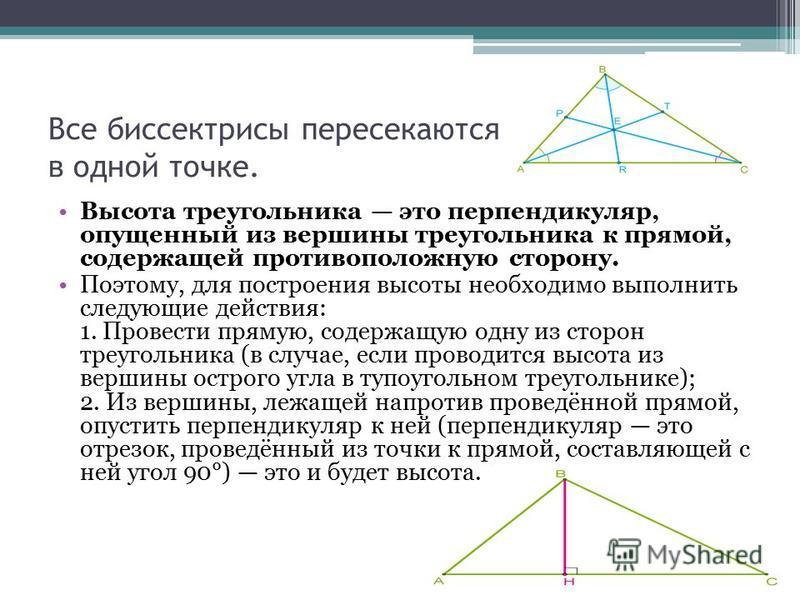 Все биссектрисы пересекаются в одной точке. Высота треугольника это перпендикуляр, опущенный из вершины треугольника к прямой, содержащей противоположную сторону. Поэтому, для построения высоты необходимо выполнить следующие действия: 1. Провести пря