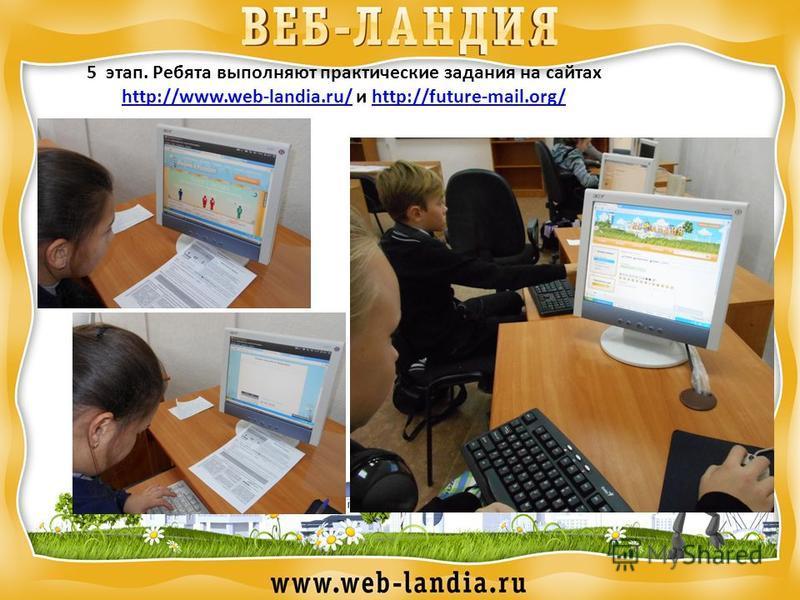 5 этап. Ребята выполняют практические задания на сайтах http://www.web-landia.ru/http://www.web-landia.ru/ и http://future-mail.org/http://future-mail.org/
