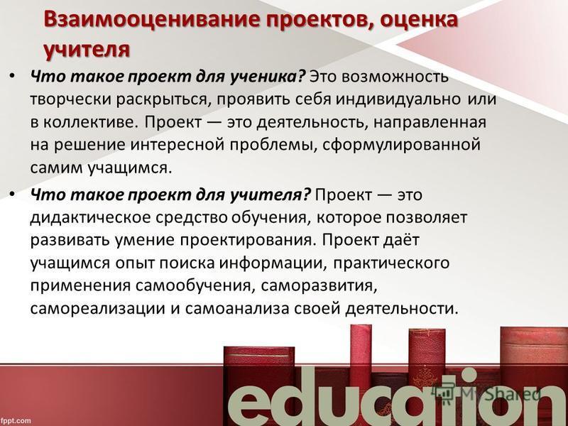 Взаимооценивание проектов, оценка учителя Что такое проект для ученика? Это возможность творчески раскрыться, проявить себя индивидуально или в коллективе. Проект это деятельность, направленная на решение интересной проблемы, сформулированной самим у