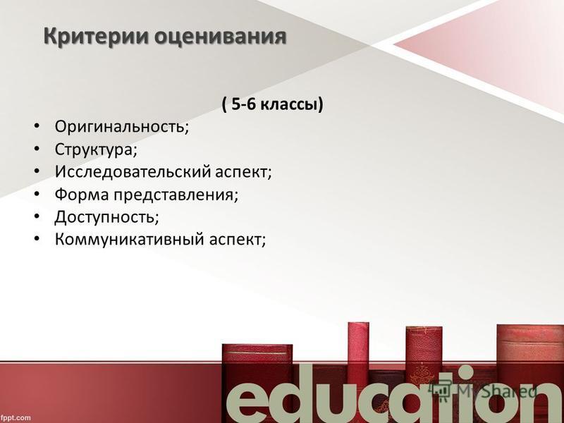 ( 5-6 классы) Оригинальность; Структура; Исследовательский аспект; Форма представления; Доступность; Коммуникативный аспект; Критерии оценивания