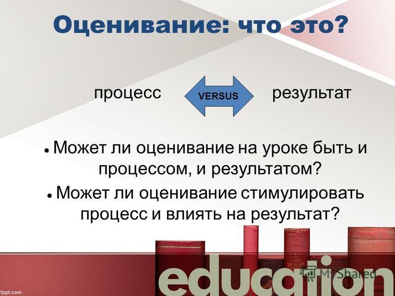 Оценивание: что это? процесс результат Может ли оценивание на уроке быть и процессом, и результатом? Может ли оценивание стимулировать процесс и влиять на результат? VERSUS