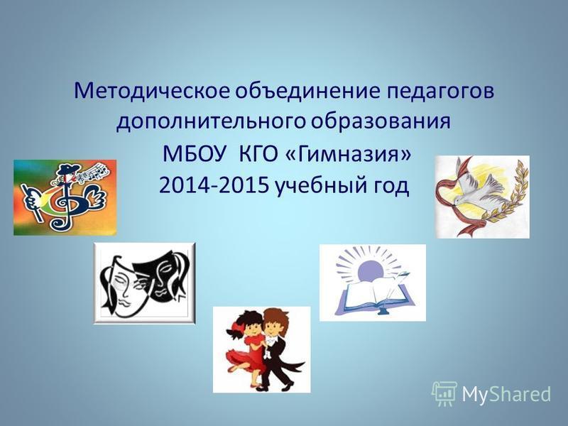 Методическое объединение педагогов дополнительного образования МБОУ КГО «Гимназия» 2014-2015 учебный год