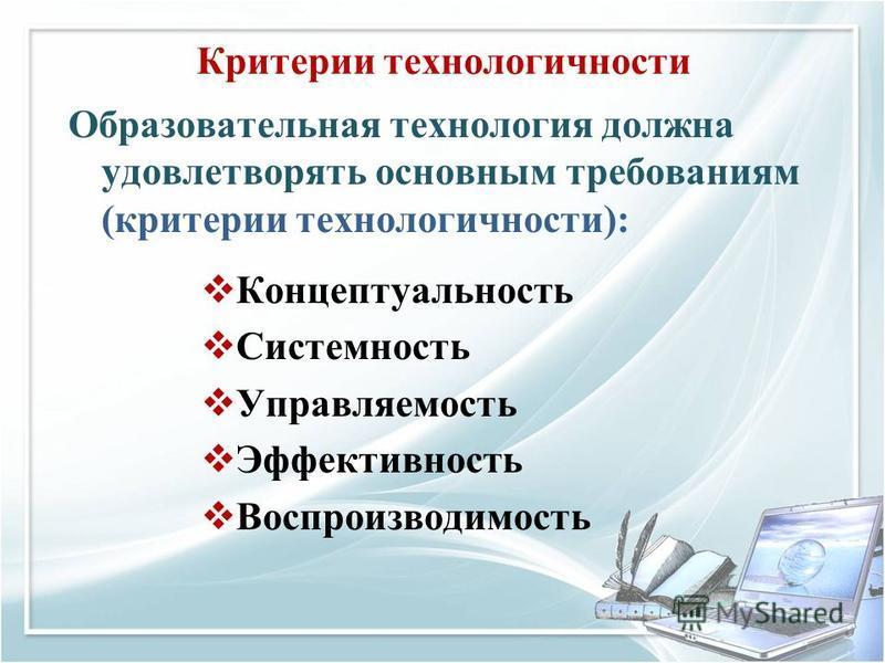 Критерии технологичности Образовательная технология должна удовлетворять основным требованиям (критерии технологичности): Концептуальность Системность Управляемость Эффективность Воспроизводимость