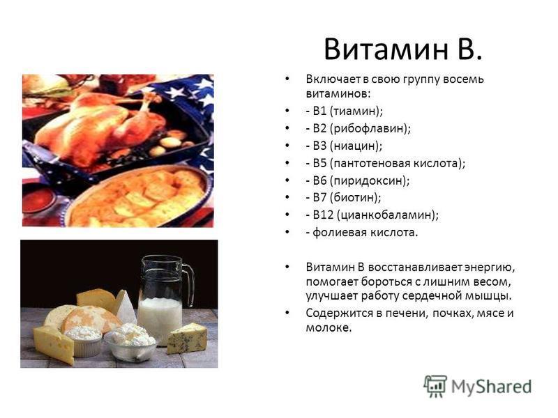 Витамин В. Включает в свою группу восемь витаминов: - В1 (тиамин); - В2 (рибофлавин); - В3 (ниацин); - В5 (пантотеновая кислота); - В6 (пиридоксин); - В7 (биотин); - В12 (цианкобаламин); - фолиевая кислота. Витамин В восстанавливает энергию, помогает