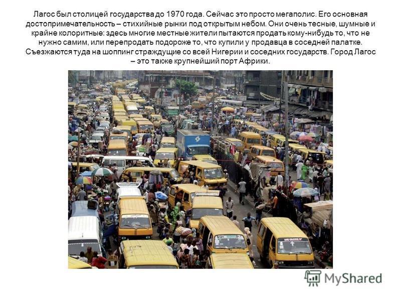 Лагос был столицей государства до 1970 года. Сейчас это просто мегаполис. Его основная достопримечательность – стихийные рынки под открытым небом. Они очень тесные, шумные и крайне колоритные: здесь многие местные жители пытаются продать кому-нибудь