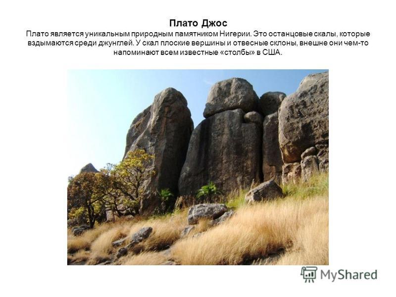 Плато Джос Плато является уникальным природным памятником Нигерии. Это останцовые скалы, которые вздымаются среди джунглей. У скал плоские вершины и отвесные склоны, внешне они чем-то напоминают всем известные «столбы» в США.