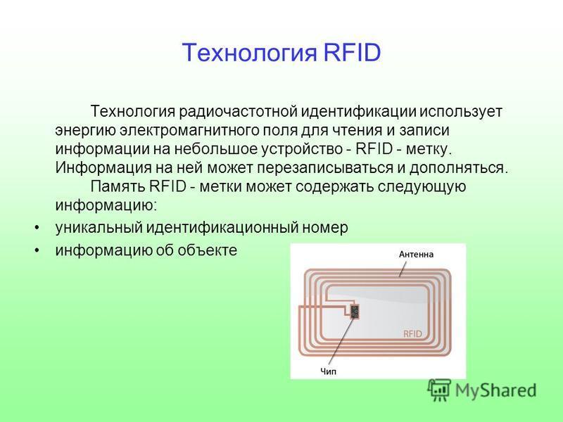 Технология RFID Технология радиочастотной идентификации использует энергию электромагнитного поля для чтения и записи информации на небольшое устройство - RFID - метку. Информация на ней может перезаписываться и дополняться. Память RFID - метки может