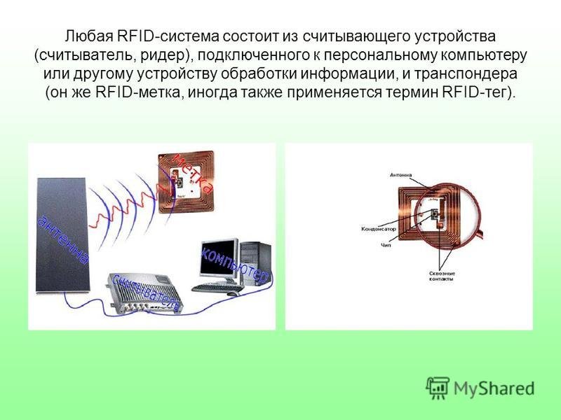 Любая RFID-система состоит из считывающего устройства (считыватель, ридер), подключенного к персональному компьютеру или другому устройству обработки информации, и транспондера (он же RFID-метка, иногда также применяется термин RFID-тег).
