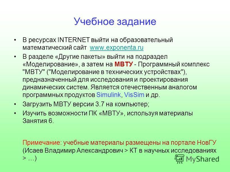 Учебное задание В ресурсах INTERNET выйти на образовательный математический сайт www.exponenta.ruwww.exponenta.ru В разделе «Другие пакеты» выйти на подраздел «Моделирование», а затем на МВТУ - Программный комплекс