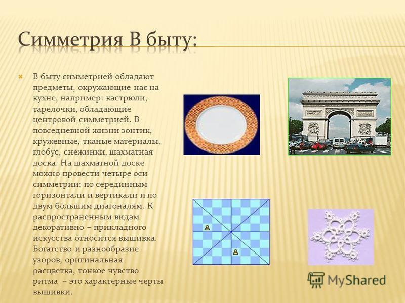 В быту симметрией обладают предметы, окружающие нас на кухне, например: кастрюли, тарелочки, обладающие центровой симметрией. В повседневной жизни зонтик, кружевные, тканые материалы, глобус, снежинки, шахматная доска. На шахматной доске можно провес
