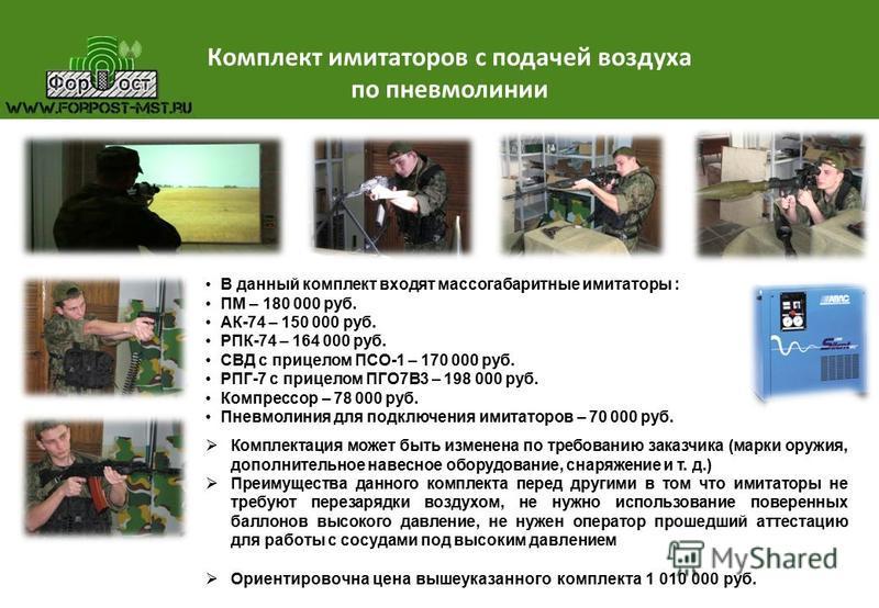 Комплект имитаторов с подачей воздуха по пневмолинии В данный комплект входят массогабаритные имитаторы : ПМ – 180 000 руб. АК-74 – 150 000 руб. РПК-74 – 164 000 руб. СВД с прицелом ПСО-1 – 170 000 руб. РПГ-7 с прицелом ПГО7В3 – 198 000 руб. Компресс