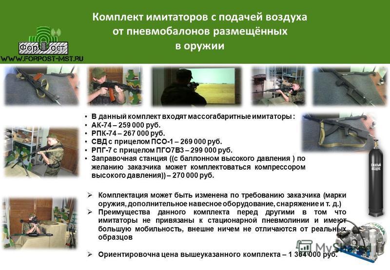 Комплект имитаторов с подачей воздуха от пневмобаллонов размещённых в оружии В данный комплект входят массогабаритные имитаторы : АК-74 – 259 000 руб. РПК-74 – 267 000 руб. СВД с прицелом ПСО-1 – 269 000 руб. РПГ-7 с прицелом ПГО7В3 – 299 000 руб. За
