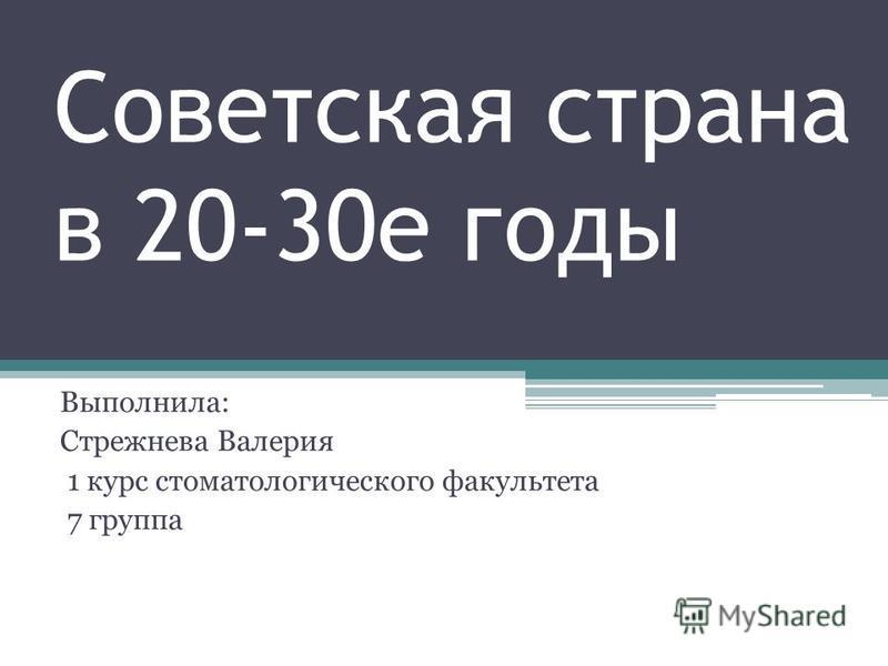 Советская страна в 20-30 е годы Выполнила: Стрежнева Валерия 1 курс стоматологического факультета 7 группа