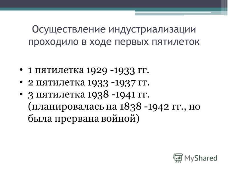 Осуществление индустриализации проходило в ходе первых пятилеток 1 пятилетка 1929 -1933 гг. 2 пятилетка 1933 -1937 гг. 3 пятилетка 1938 -1941 гг. (планировалась на 1838 -1942 гг., но была прервана войной)