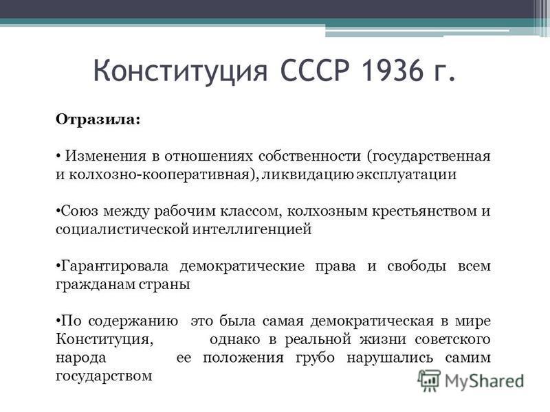 Конституция СССР 1936 г. Отразила: Изменения в отношениях собственности (государственная и колхозно-кооперативная), ликвидацию эксплуатации Союз между рабочим классом, колхозным крестьянством и социалистической интеллигенцией Гарантировала демократич