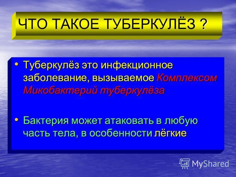 ? ЧТО ТАКОЕ ТУБЕРКУЛЁЗ ? Туберкулёз это инфекционное заболевание, вызываемое Комплексом Микобактерий туберкулёза Туберкулёз это инфекционное заболевание, вызываемое Комплексом Микобактерий туберкулёза Бактерия может атаковать в любую часть тела, в ос