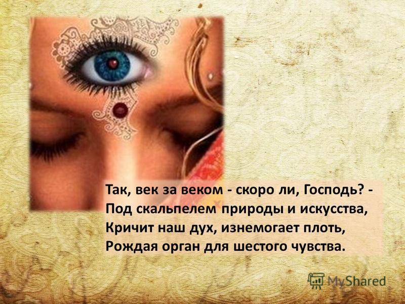 Так, век за веком - скоро ли, Господь? - Под скальпелем природы и искусства, Кричит наш дух, изнемогает плоть, Рождая орган для шестого чувства.