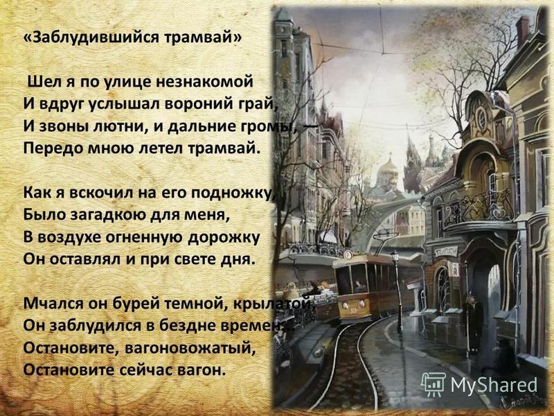 «Заблудившийся трамвай» Шел я по улице незнакомой И вдруг услышал вороний грай, И звоны лютни, и дальние громы, Передо мною летел трамвай. Как я вскочил на его подножку, Было загадкою для меня, В воздухе огненную дорожку Он оставлял и при свете дня.