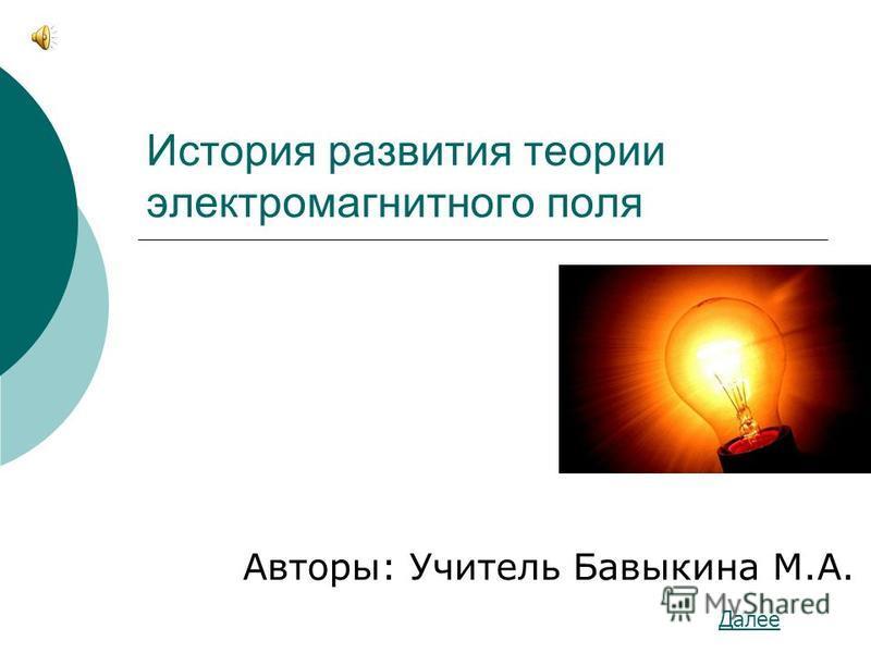 История развития теории электромагнитного поля Авторы: Учитель Бавыкина М.А. Далее
