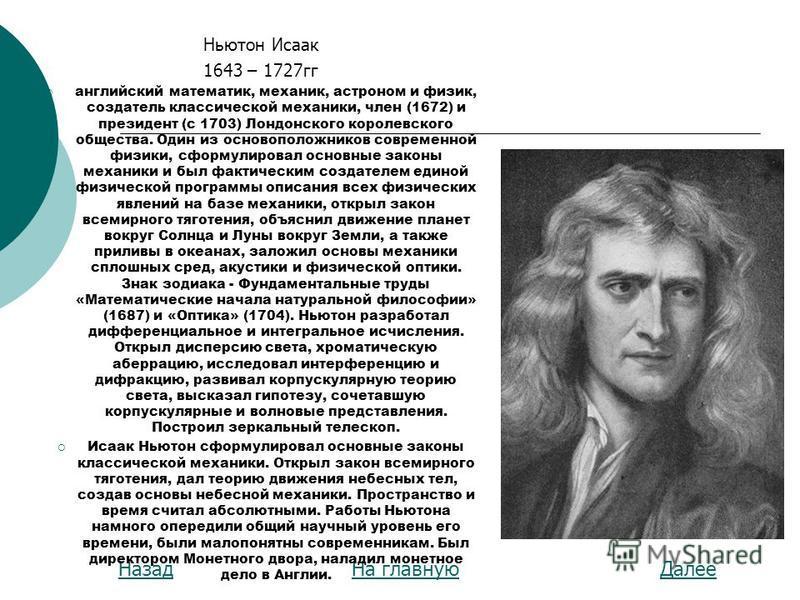 На главную ДалееНазад Ньютон Исаак 1643 – 1727 гг английский математик, механик, астроном и физик, создатель классической механики, член (1672) и президент (с 1703) Лондонского королевского общества. Один из основоположников современной физики, сформ