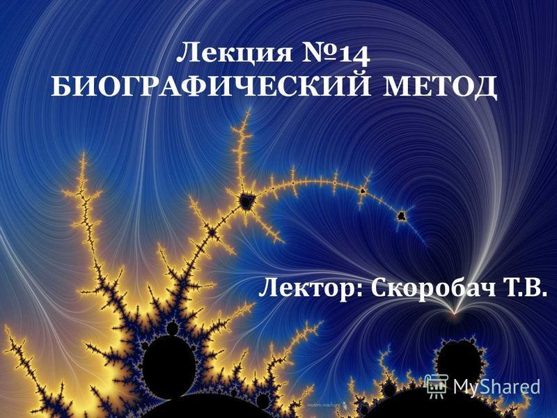 Лекция 14 БИОГРАФИЧЕСКИЙ МЕТОД Лектор: Скоробач Т.В.