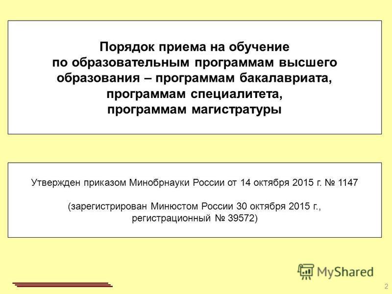 2 Порядок приема на обучение по образовательным программам высшего образования – программам бакалавриата, программам специалиста, программам магистратуры Утвержден приказом Минобрнауки России от 14 октября 2015 г. 1147 (зарегистрирован Минюстом Росси