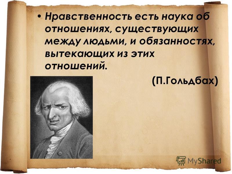 Нравственность есть наука об отношениях, существующих между людьми, и обязанностях, вытекающих из этих отношений. (П.Гольдбах)