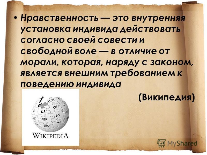 Нравственность это внутренняя установка индивида действовать согласно своей совести и свободной воле в отличие от морали, которая, наряду с законом, является внешним требованием к поведению индивида (Википедия)