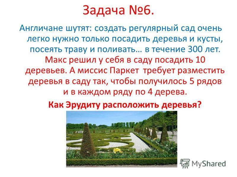 Задача 6. Англичане шутят: создать регулярный сад очень легко нужно только посадить деревья и кусты, посеять траву и поливать… в течение 300 лет. Макс решил у себя в саду посадить 10 деревьев. А миссис Паркет требует разместить деревья в саду так, чт
