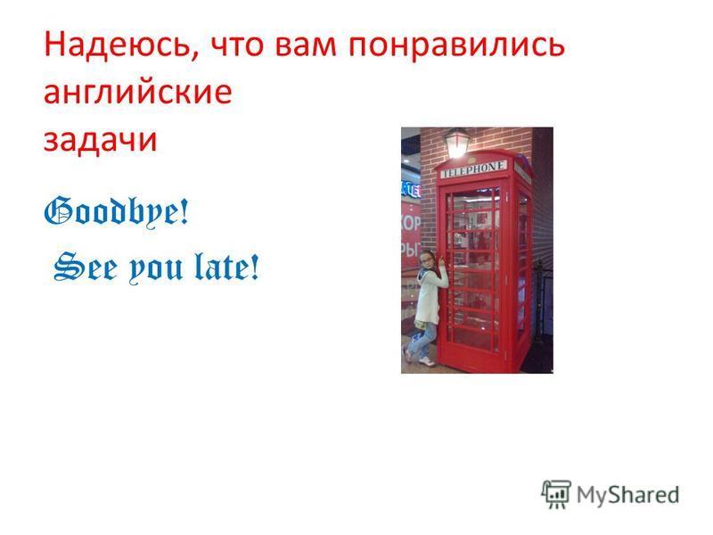 Надеюсь, что вам понравились английские задачи Goodbye! See you late!