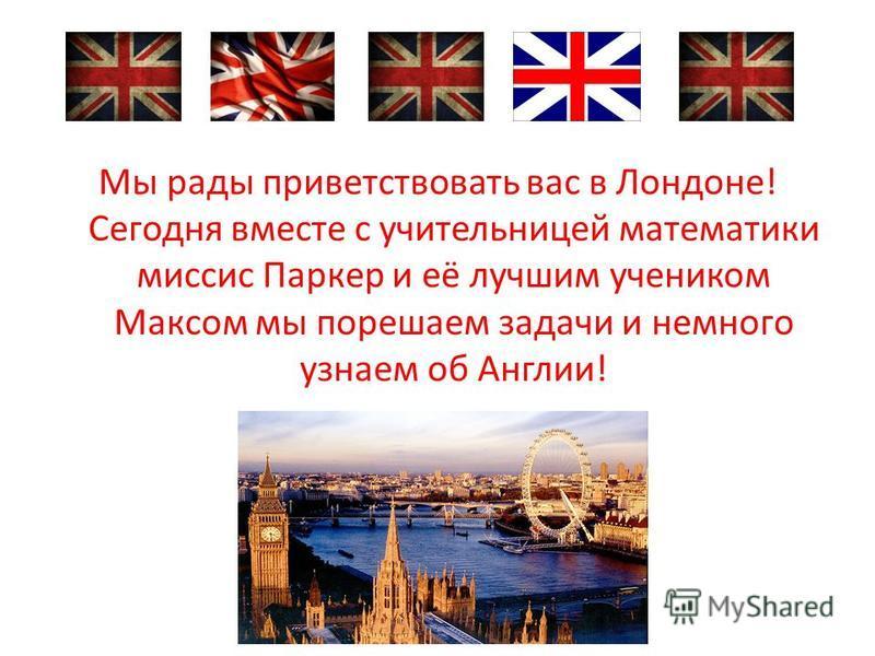Мы рады приветствовать вас в Лондоне! Сегодня вместе с учительницей математики миссис Паркер и её лучшим учеником Максом мы порешаем задачи и немного узнаем об Англии!